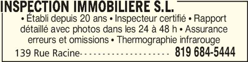 Inspection Immobilière SL (819-684-5444) - Annonce illustrée======= - π Établi depuis 20 ans π Inspecteur certifié π Rapport détaillé avec photos dans les 24 à 48 h π Assurance erreurs et omissions π Thermographie infrarouge 139 Rue Racine- - - - - - - - - - - - - - - - - - - - 819 684-5444 INSPECTION IMMOBILIERE S.L.