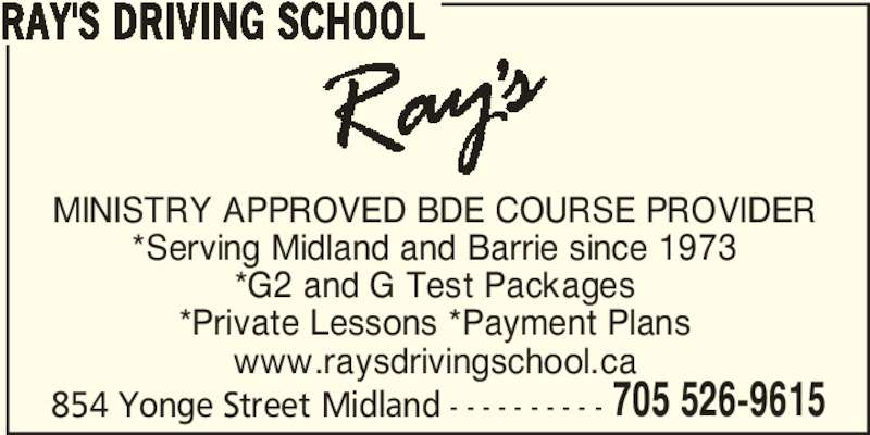 Ray's Driving School (705-526-9615) - Display Ad - RAY'S DRIVING SCHOOL 854 Yonge Street Midland - - - - - - - - - - 705 526-9615 MINISTRY APPROVED BDE COURSE PROVIDER *Serving Midland and Barrie since 1973 *G2 and G Test Packages *Private Lessons *Payment Plans www.raysdrivingschool.ca