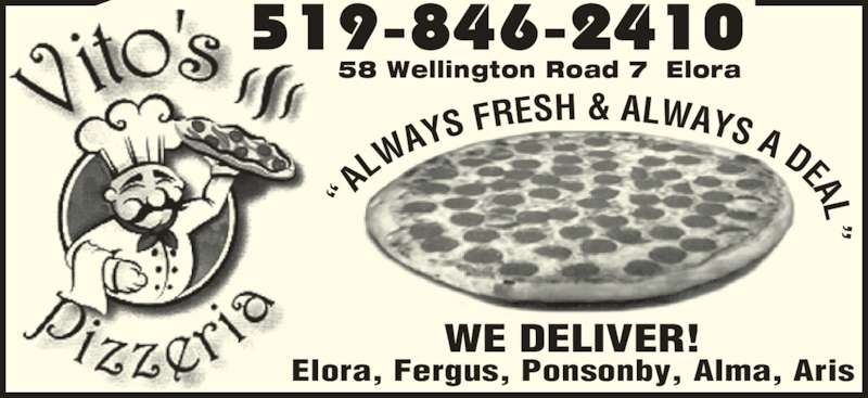 "Vito's Pizza (5198462410) - Display Ad - 58 Wellington Road 7  Elora ""A LW AYS  FRESH & ALWAYS A DEAL"" WE DELIVER! Elora, Fergus, Ponsonby, Alma, Aris"