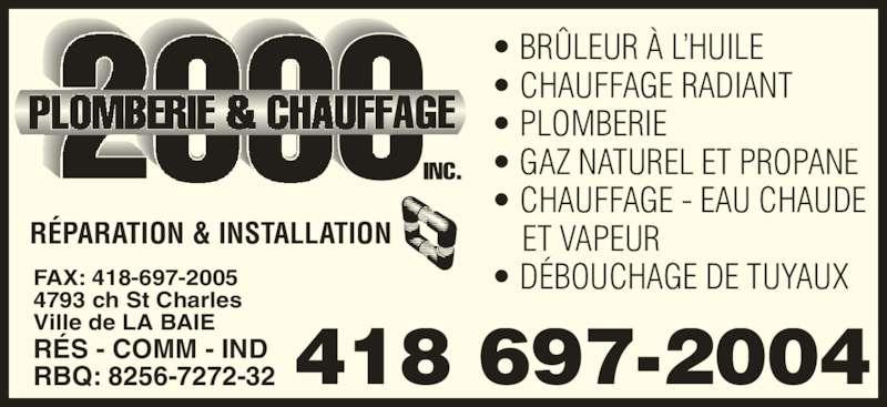 Plomberie & Chauffage 2000 Inc (418-697-2004) - Annonce illustrée======= - • BRÛLEUR À L'HUILE • CHAUFFAGE RADIANT • PLOMBERIE • GAZ NATUREL ET PROPANE RÉPARATION & INSTALLATION • CHAUFFAGE - EAU CHAUDE     ET VAPEUR • DÉBOUCHAGE DE TUYAUX RÉS - COMM - IND RBQ: 8256-7272-32 FAX: 418-697-2005 4793 ch St Charles Ville de LA BAIE 418 697-2004