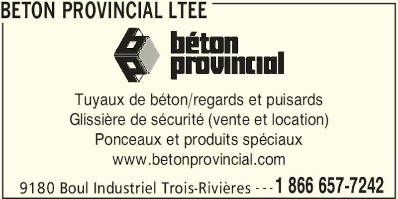 Béton Provincial Ltée (819-373-0074) - Annonce illustrée======= - BETON PROVINCIAL LTEE 9180 Boul Industriel Trois-Rivières 1 866 657-7242- - - Tuyaux de béton/regards et puisards Glissière de sécurité (vente et location) Ponceaux et produits spéciaux www.betonprovincial.com
