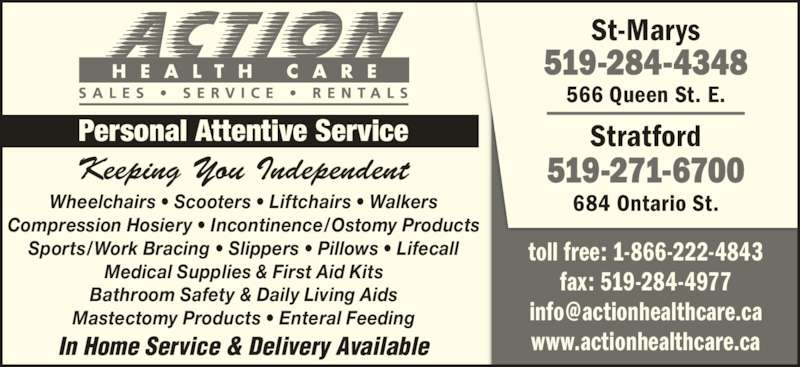 Action Health Care (519-284-4348) - Display Ad - Keeping You Independent Personal Attentive Service Wheelchairs • Scooters • Liftchairs • Walkers Compression Hosiery • Incontinence/Ostomy Products Sports/Work Bracing • Slippers • Pillows • Lifecall Medical Supplies & First Aid Kits Bathroom Safety & Daily Living Aids Mastectomy Products • Enteral Feeding St-Marys 519-284-4348 566 Queen St. E. Stratford 519-271-6700 684 Ontario St. In Home Service & Delivery Available toll free: 1-866-222-4843 fax: 519-284-4977 www.actionhealthcare.ca