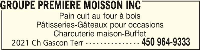 Groupe Premiere Moisson Inc (450-964-9333) - Annonce illustrée======= - GROUPE PREMIERE MOISSON INC  450 964-93332021 Ch Gascon Terr - - - - - - - - - - - - - - - Pain cuit au four à bois Pâtisseries-Gâteaux pour occasions Charcuterie maison-Buffet