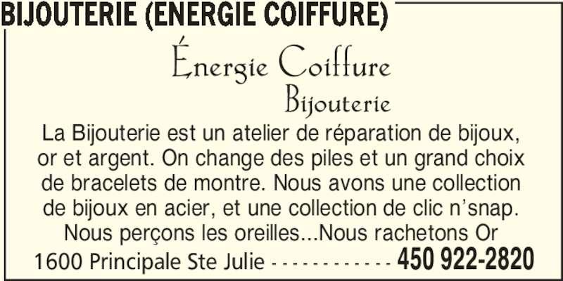 Bijouterie (Énergie Coiffure) (450-922-2820) - Annonce illustrée======= - 1600 Principale Ste Julie - - - - - - - - - - - - 450 922-2820 BIJOUTERIE (ENERGIE COIFFURE) La Bijouterie est un atelier de réparation de bijoux, or et argent. On change des piles et un grand choix de bracelets de montre. Nous avons une collection de bijoux en acier, et une collection de clic n'snap. Nous perçons les oreilles...Nous rachetons Or