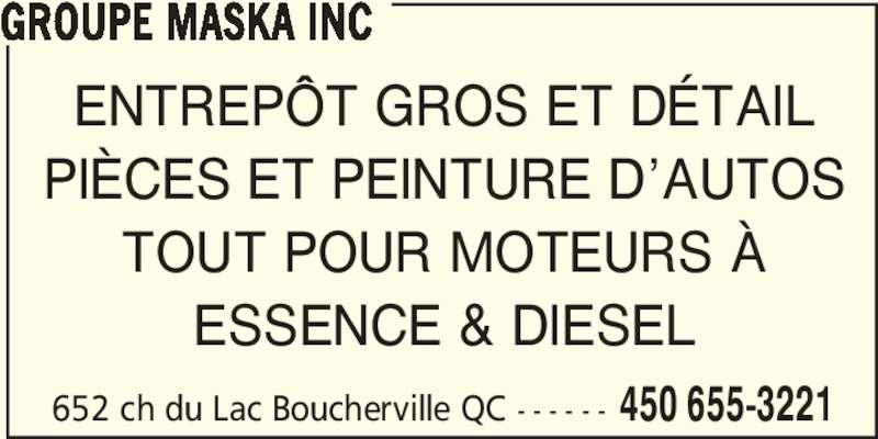 Groupe Maska Inc (450-655-3221) - Annonce illustrée======= - 652 ch du Lac Boucherville QC - - - - - - 450 655-3221 GROUPE MASKA INC ENTREPÔT GROS ET DÉTAIL PIÈCES ET PEINTURE D'AUTOS TOUT POUR MOTEURS À ESSENCE & DIESEL