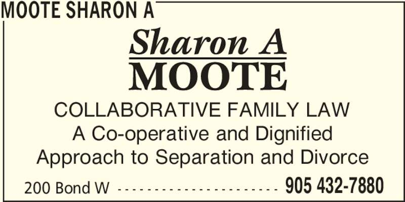 Sharon Moote (905-432-7880) - Display Ad - 200 Bond W - - - - - - - - - - - - - - - - - - - - - - 905 432-7880 MOOTE SHARON A COLLABORATIVE FAMILY LAW A Co-operative and Dignified Approach to Separation and Divorce
