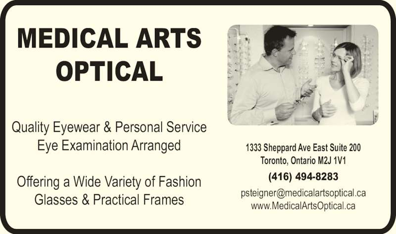 Medical Arts Optical (416-494-8283) - Display Ad - MEDICAL ARTS OPTICAL Quality Eyewear & Personal Service Eye Examination Arranged Offering a Wide Variety of Fashion Glasses & Practical Frames 1333 Sheppard Ave East Suite 200 Toronto, Ontario M2J 1V1 (416) 494-8283 www.MedicalArtsOptical.ca