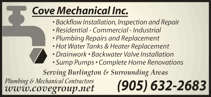 Cove Mechanical (905-632-2683) - Display Ad - • Backflow Installation, Inspection and Repair • Residential - Commercial - Industrial • Plumbing Repairs and Replacement • Hot Water Tanks & Heater Replacement • Drainwork • Backwater Valve Installation (905) 632-2683www.covegroup.net Serving Burlington & Surrounding Areas Plumbing & Mechanical Contractors Cove Mechanical Inc. • Sump Pumps • Complete Home Renovations