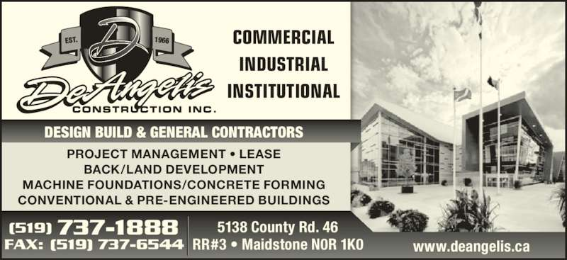 De Angelis Construction Inc (519-737-1888) - Display Ad - COMMERCIAL INDUSTRIAL INSTITUTIONAL 5138 County Rd. 46 RR#3 • Maidstone N0R 1K0FAX: (519) 737-6544 (519) 737-1888 www.deangelis.ca PROJECT MANAGEMENT • LEASE BACK/LAND DEVELOPMENT MACHINE FOUNDATIONS/CONCRETE FORMING CONVENTIONAL & PRE-ENGINEERED BUILDINGS DESIGN BUILD & GENERAL CONTRACTORS