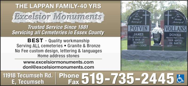 Excelsior Monuments Inc (519-735-2445) - Display Ad - THE LAPPAN FAMILY-40 YRS Trusted Service Since 1881 Servicing all Cemeteries in Essex County Phone Fax519-735-244511918 Tecumseh R d.E, T ecumseh www.excelsiormonuments.com BEST - Quality workmanship Serving ALL cemeteries • Granite & Bronze No Fee custom design, lettering & languages Home address stones