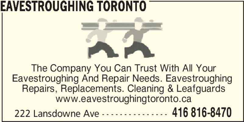 Eavestroughing Toronto (416-816-8470) - Display Ad - 222 Lansdowne Ave - - - - - - - - - - - - - - - 416 816-8470 EAVESTROUGHING TORONTO The Company You Can Trust With All Your Eavestroughing And Repair Needs. Eavestroughing  Repairs, Replacements. Cleaning & Leafguards www.eavestroughingtoronto.ca