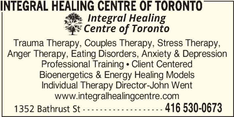 Integral Healing Centre Of Toronto (416-530-0673) - Display Ad - Trauma Therapy, Couples Therapy, Stress Therapy, Anger Therapy, Eating Disorders, Anxiety & Depression Professional Training π Client Centered Bioenergetics & Energy Healing Models Individual Therapy Director-John Went www.integralhealingcentre.com 1352 Bathrust St - - - - - - - - - - - - - - - - - - - 416 530-0673 INTEGRAL HEALING CENTRE OF TORONTO