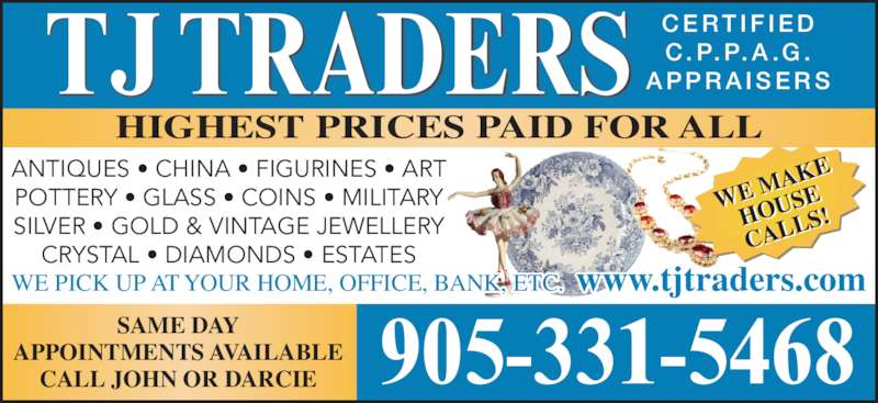 TJ Traders (905-331-5468) - Display Ad - SAME DAY APPOINTMENTS AVAILABLE CALL JOHN OR DARCIE 905-331-5468 HIGHEST PRICES PAID FOR ALL WE M AKE HOUS CALL S! WE PICK UP AT YOUR HOME, OFFICE, BANK, ETC.  www.tjtraders.com TJ TRADERS C E R T I F I E DC . P. P. A .G .A PPR A I S E R S ANTIQUES • CHINA • FIGURINES • ART POTTERY • GLASS • COINS • MILITARY SILVER • GOLD & VINTAGE JEWELLERY CRYSTAL • DIAMONDS • ESTATES