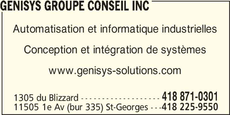 Génisys Groupe Conseil Inc (418-871-0301) - Annonce illustrée======= - GENISYS GROUPE CONSEIL INC Automatisation et informatique industrielles Conception et intégration de systèmes www.genisys-solutions.com 1305 du Blizzard - - - - - - - - - - - - - - - - - - - 418 871-0301 11505 1e Av (bur 335) St-Georges - - -418 225-9550