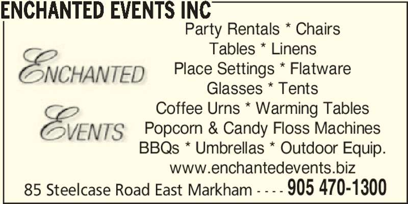 Enchanted Events Inc (905-470-1300) - Display Ad - 905 470-1300 ENCHANTED EVENTS INC Party Rentals * Chairs Tables * Linens Place Settings * Flatware Glasses * Tents Coffee Urns * Warming Tables Popcorn & Candy Floss Machines BBQs * Umbrellas * Outdoor Equip. www.enchantedevents.biz 85 Steelcase Road East Markham - - - -