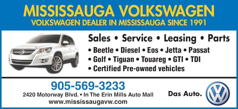 Mississauga Volkswagen (9055693233) - Display Ad - MISSISSAUGA VOLKSWAGEN Das Auto. VOLKSWAGEN DEALER IN MISSISSAUGA SINCE 1991 Sales • Service • Leasing • Parts • Beetle • Diesel • Eos • Jetta • Passat • Golf • Tiguan • Touareg • GTI • TDI • Certified Pre-owned vehicles 905-569-3233 2420 Motorway Blvd. • In The Erin Mills Auto Mall www.mississaugavw.com