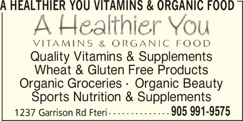 A Healthier You Vitamins & Organic Food (905-991-9575) - Display Ad - 905 991-9575 A HEALTHIER YOU VITAMINS & ORGANIC FOOD Quality Vitamins & Supplements Wheat & Gluten Free Products Organic Groceries •  Organic Beauty Sports Nutrition & Supplements 1237 Garrison Rd Fteri - - - - - - - - - - - - - -