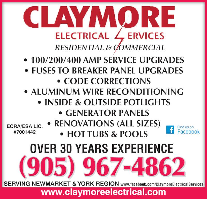 Claymore Electrical Services (905-967-4862) - Display Ad - • GENERATOR PANELS • RENOVATIONS (ALL SIZES) • HOT TUBS & POOLS www.claymoreelectrical.com OVER 30 YEARS EXPERIENCE SERVING NEWMARKET & YORK REGION ECRA/ESA LIC. #7001442 (905) 967-4862 www.facebook.com/ClaymoreElectricalServices • 100/200/400 AMP SERVICE UPGRADES • FUSES TO BREAKER PANEL UPGRADES • CODE CORRECTIONS • ALUMINUM WIRE RECONDITIONING RESIDENTIAL & COMMERCIAL • INSIDE & OUTSIDE POTLIGHTS