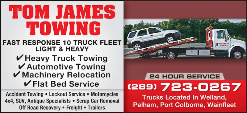 Tom James Towing (905-735-8524) - Display Ad - 24 HOUR SERVICE Trucks Located In Welland, Pelham, Port Colborne, Wainfleet (289) 723-0267 Accident Towing • Lockout Service • Motorcycles 4x4, SUV, Antique Specialists • Scrap Car Removal Off Road Recovery • Freight • Trailers FAST RESPONSE 10 TRUCK FLEET LIGHT & HEAVY Automotive Towing Machinery Relocation Flat Bed Service Heavy Truck Towing