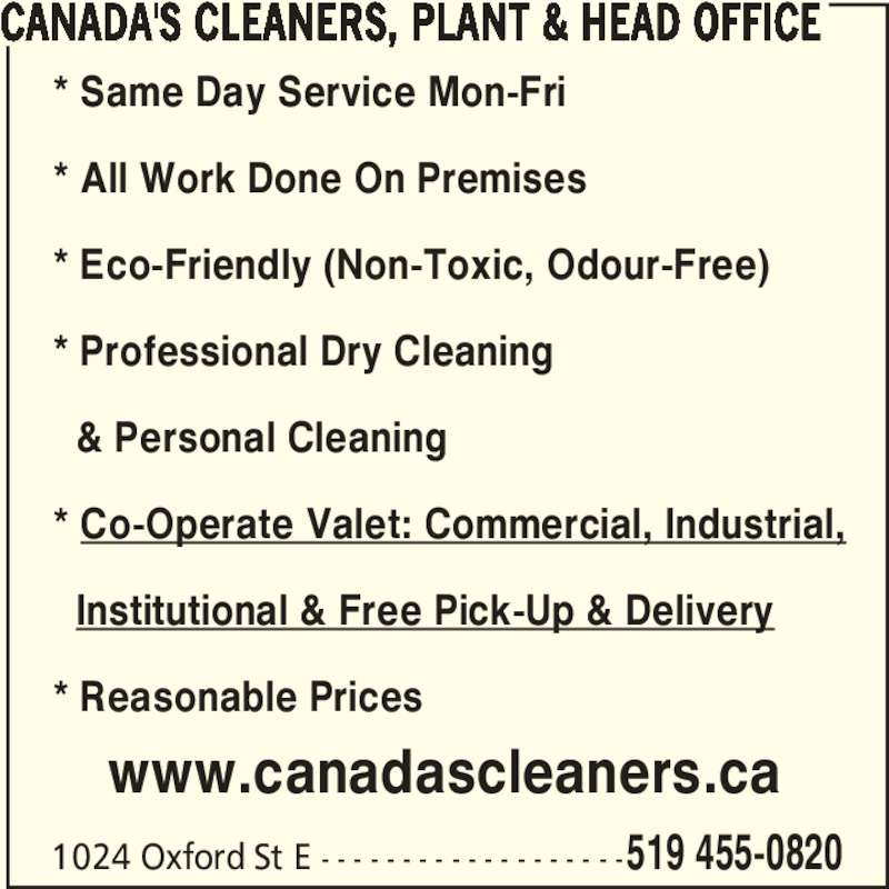 Canada's Cleaners, Plant & Head Office (519-455-0820) - Display Ad - CANADA'S CLEANERS, PLANT & HEAD OFFICE 1024 Oxford St E - - - - - - - - - - - - - - - - - - -519 455-0820 * Same Day Service Mon-Fri * All Work Done On Premises * Eco-Friendly (Non-Toxic, Odour-Free) * Professional Dry Cleaning    & Personal Cleaning * Co-Operate Valet: Commercial, Industrial,   Institutional & Free Pick-Up & Delivery * Reasonable Prices www.canadascleaners.ca