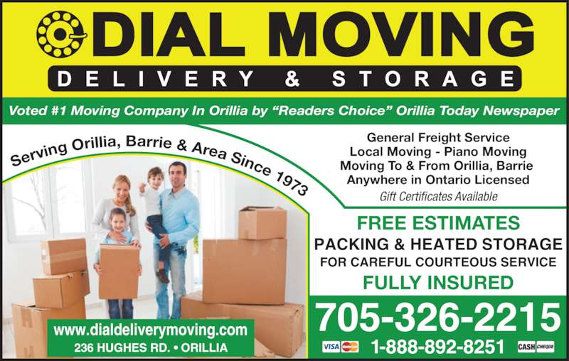 """Dial Delivery Moving & Storage (705-326-2215) - Display Ad - Serv ing Oril lia, Barrie & Area Since 1973 General Freight Service Local Moving - Piano Moving Moving To & From Orillia, Barrie  Anywhere in Ontario Licensed 705-326-2215 1-888-892-8251 FREE ESTIMATES FULLY INSURED PACKING & HEATED STORAGE FOR CAREFUL COURTEOUS SERVICE Voted #1 Moving Company In Orillia by """"Readers Choice"""" Orillia Today Newspaper Gift Certificates Available 236 HUGHES RD. • ORILLIA www.dialdeliverymoving.com"""