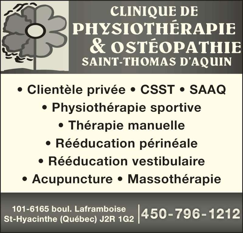 Clinique de Physiotherapie & Osteopathie St-Thomas D'Aquin (450-796-1212) - Annonce illustrée======= - • Clientèle privée • CSST • SAAQ • Physiothérapie sportive • Thérapie manuelle • Rééducation périnéale • Rééducation vestibulaire • Acupuncture • Massothérapie 101-6165 boul. Laframboise St-Hyacinthe (Québec) J2R 1G2