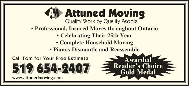 Attuned Moving (519-654-2407) - Display Ad - Attuned Moving Quality Work by Quality People • Professional, Insured Moves throughout Ontario • Celebrating Their 25th Year • Complete Household Moving • Pianos-Dismantle and Reassemble 519 654-2407  Call Tom for Your Free Estimate www.attunedmoving.com Awarded Reader's Choice Gold Medal
