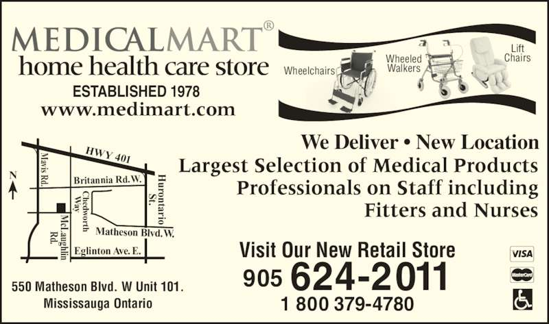 Medical Mart (905-624-2011) - Display Ad - NHWY 401 Britannia Rd. W. Eglinton Ave. E. Matheson Blvd. W. urontario St. d. avis Rd. cLaughlin hedw orth     W ay www.medimart.com We Deliver • New Location Largest Selection of Medical Products Professionals on Staff including Fitters and Nurses ESTABLISHED 1978 home health care store 1 800 379-4780 550 Matheson Blvd. W Unit 101. Mississauga Ontario avis Rd. Visit Our New Retail Store 905 624-2011 Wheelchairs Wheeled Walkers Lift Chairs urontario St. cLaughlin d. hedw orth     W ay WW