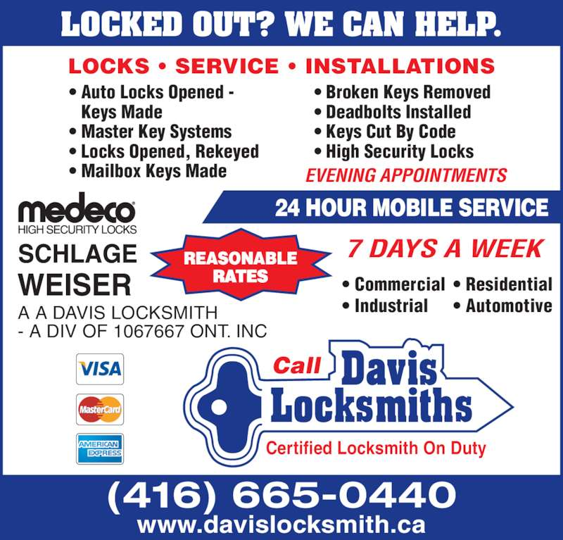 Davis Mobile Locksmith (416-665-0440) - Display Ad - • Auto Locks Opened - Keys Made • Master Key Systems • Locks Opened, Rekeyed • Mailbox Keys Made • Broken Keys Removed • Deadbolts Installed • Keys Cut By Code • High Security Locks 7 DAYS A WEEK 24 HOUR MOBILE SERVICE REASONABLE RATES A A DAVIS LOCKSMITH - A DIV OF 1067667 ONT. INC LOCKS • SERVICE • INSTALLATIONS Certified Locksmith On Duty Call LOCKED OUT? WE CAN HELP. EVENING APPOINTMENTS www.davislocksmith.ca (416) 665-0440 • Commercial • Industrial • Residential • Automotive