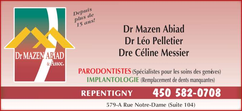 Abiad Mazen Dr (4505820708) - Annonce illustrée======= - REPENTIGNY 450 582-0708 579-A Rue Notre-Dame (Suite 104) IMPLANTOLOGIE (Remplacement de dents manquantes) PARODONTISTES (Spécialistes pour les soins des gencives) Dr Mazen Abiad Dr Léo Pelletier Dre Céline Messier Dep uis plus  de 15 a ns!