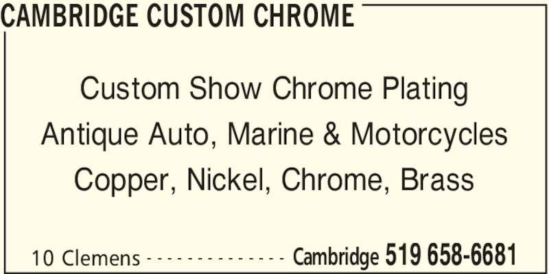 Cambridge Custom Chrome (519-658-6681) - Display Ad - CAMBRIDGE CUSTOM CHROME 10 Clemens Cambridge 519 658-6681- - - - - - - - - - - - - - Custom Show Chrome Plating Antique Auto, Marine & Motorcycles Copper, Nickel, Chrome, Brass