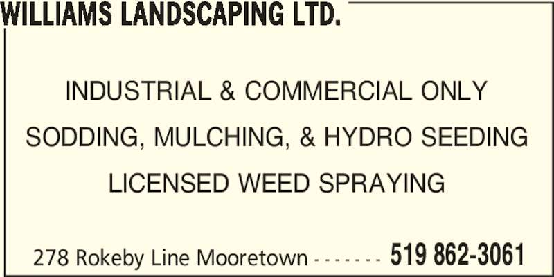 Williams Landscaping Ltd (5198623061) - Display Ad - WILLIAMS LANDSCAPING LTD. 278 Rokeby Line Mooretown - - - - - - - 519 862-3061 INDUSTRIAL & COMMERCIAL ONLY SODDING, MULCHING, & HYDRO SEEDING LICENSED WEED SPRAYING