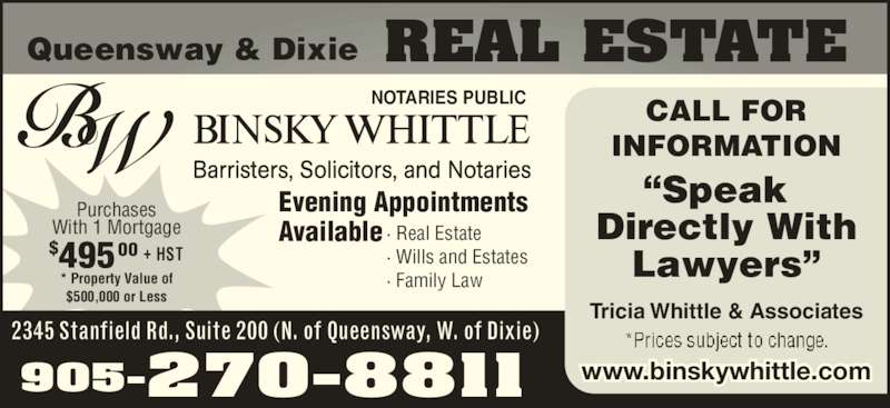 "Binsky Whittle (9052708811) - Display Ad - Purchases With 1 Mortgage * Property Value of $500,000 or Less $495 + HST00 Queensway & Dixie REAL ESTATE NOTARIES PUBLIC 2345 Stanfield Rd., Suite 200 (N. of Queensway, W. of Dixie) 905-270-8811 Evening Appointments  Available · Real Estate · Wills and Estates · Family Law CALL FOR INFORMATION ""Speak Directly With Lawyers"" Tricia Whittle & Associates www.binskywhittle.com"