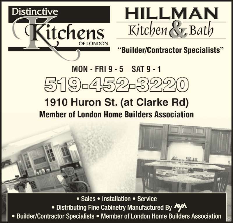 "Distinctive Kitchens of London (519-452-3220) - Display Ad - MON - FRI 9 - 5    SAT 9 - 1 1910 Huron St. (at Clarke Rd) Member of London Home Builders Associationb r of Lond 5 9 452 220 Kitchen Bath& ""Builder/Contractor Specialists"" • Sales • Installation • Service • Distributing Fine Cabinetry Manufactured By       • Builder/Contractor Specialists • Member of London Home Builders Association vice 31 -"
