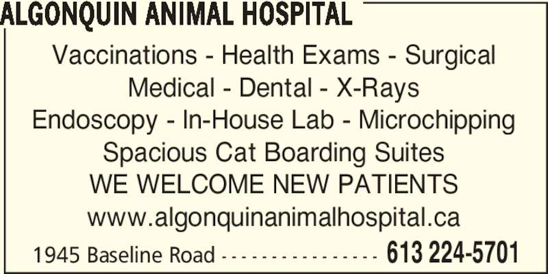 Algonquin Animal Hospital (613-224-5701) - Display Ad - Spacious Cat Boarding Suites 1945 Baseline Road - - - - - - - - - - - - - - - - 613 224-5701 ALGONQUIN ANIMAL HOSPITAL Vaccinations - Health Exams - Surgical Medical - Dental - X-Rays Endoscopy - In-House Lab - Microchipping WE WELCOME NEW PATIENTS www.algonquinanimalhospital.ca
