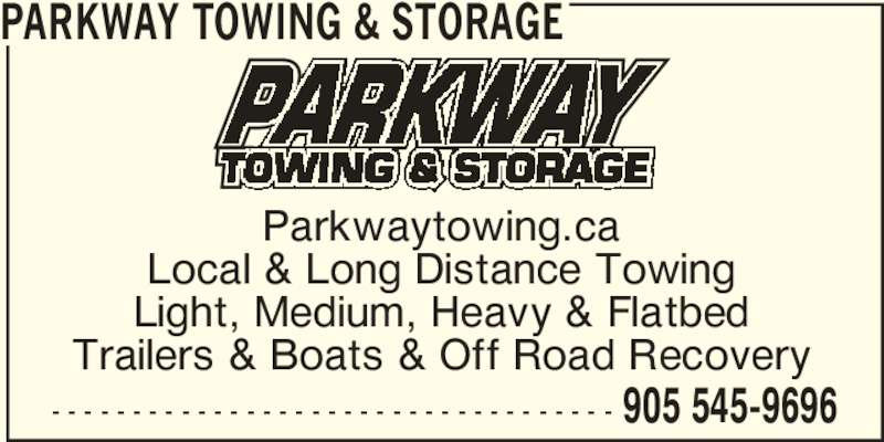 Parkway Towing Inc (905-545-9696) - Display Ad - - - - - - - - - - - - - - - - - - - - - - - - - - - - - - - - - - - - 905 545-9696 PARKWAY TOWING & STORAGE Parkwaytowing.ca Local & Long Distance Towing Light, Medium, Heavy & Flatbed Trailers & Boats & Off Road Recovery