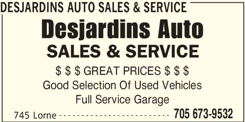 Desjardins Auto Sales & Service (705-673-9532) - Display Ad - 745 Lorne 705 673-9532- - - - - - - - - - - - - - - - - - - - - - - - - $ $ $ GREAT PRICES $ $ $ Good Selection Of Used Vehicles Full Service Garage DESJARDINS AUTO SALES & SERVICE