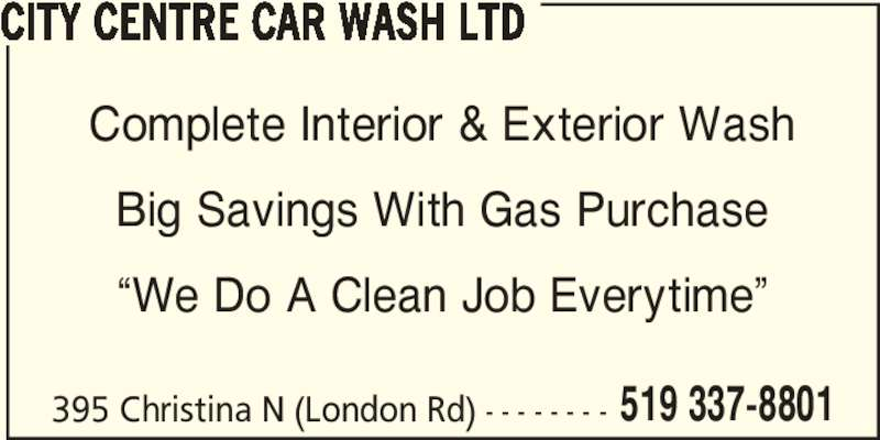 """City Centre Car Wash Ltd (5193378801) - Display Ad - CITY CENTRE CAR WASH LTD 519 337-8801 Complete Interior & Exterior Wash Big Savings With Gas Purchase """"We Do A Clean Job Everytime"""" 395 Christina N (London Rd) - - - - - - - - CITY CENTRE CAR WASH LTD 519 337-8801 Complete Interior & Exterior Wash Big Savings With Gas Purchase """"We Do A Clean Job Everytime"""" 395 Christina N (London Rd) - - - - - - - -"""