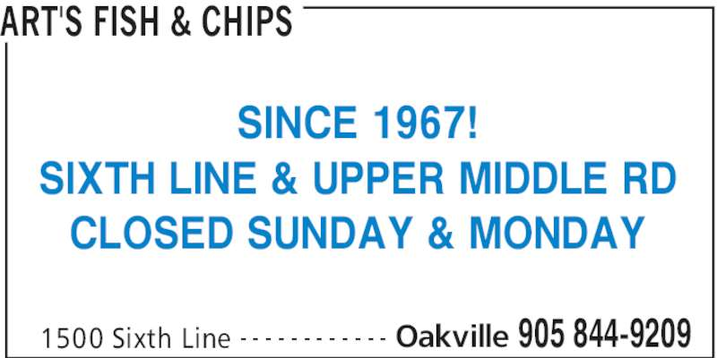 Art's Fish & Chips (905-844-9209) - Display Ad - ART'S FISH & CHIPS 1500 Sixth Line Oakville 905 844-9209- - - - - - - - - - - - SINCE 1967! SIXTH LINE & UPPER MIDDLE RD CLOSED SUNDAY & MONDAY