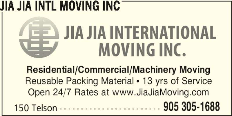 Jia Jia Intl Moving Inc (905-305-1688) - Display Ad - 150 Telson - - - - - - - - - - - - - - - - - - - - - - - - 905 305-1688 JIA JIA INTL MOVING INC Residential/Commercial/Machinery Moving Reusable Packing Material • 13 yrs of Service Open 24/7 Rates at www.JiaJiaMoving.com
