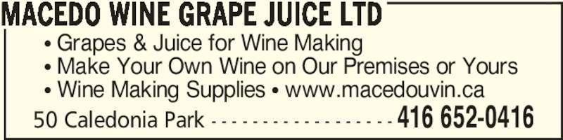 Macedo Wine Grape juice Ltd (416-652-0416) - Display Ad - 50 Caledonia Park - - - - - - - - - - - - - - - - - - 416 652-0416 π Grapes & Juice for Wine Making π Make Your Own Wine on Our Premises or Yours π Wine Making Supplies π www.macedouvin.ca MACEDO WINE GRAPE JUICE LTD