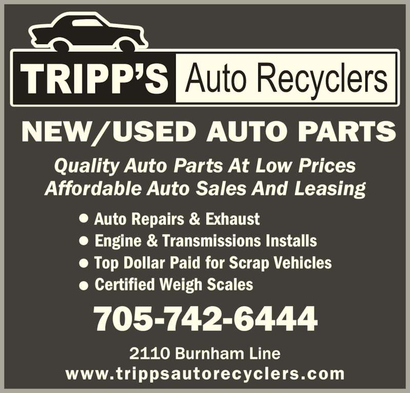 Tripps Auto Recyclers (705-742-6444) - Display Ad - www.trippsautorecyclers.com NEW/USED AUTO PARTS Quality Auto Parts At Low Prices Affordable Auto Sales And Leasing 705-742-6444 •  Auto Repairs & Exhaust •  Engine & Transmissions Installs •  Top Dollar Paid for Scrap Vehicles •  Certified Weigh Scales