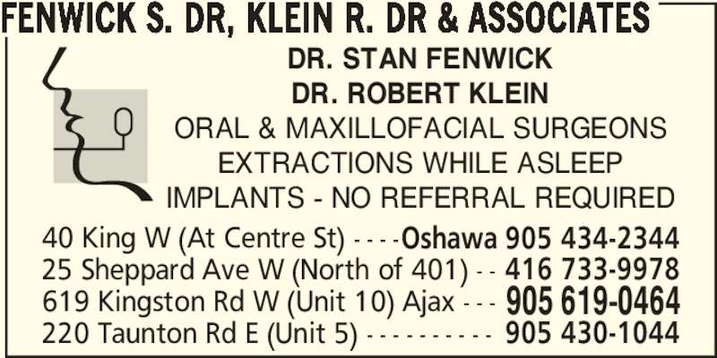 Dr. S Fenwick, Dr. R Klein & Associates (9056190464) - Display Ad - DR. STAN FENWICK FENWICK S. DR, KLEIN R. DR & ASSOCIATES DR. ROBERT KLEIN ORAL & MAXILLOFACIAL SURGEONS EXTRACTIONS WHILE ASLEEP IMPLANTS - NO REFERRAL REQUIRED 619 Kingston Rd W (Unit 10) Ajax - - - 905 619-0464 40 King W (At Centre St) - - - -Oshawa 905 434-2344 220 Taunton Rd E (Unit 5) - - - - - - - - - - 905 430-1044 25 Sheppard Ave W (North of 401) - - 416 733-9978