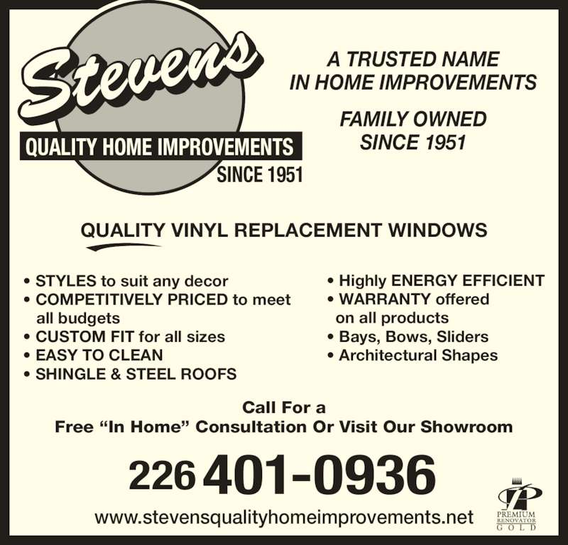 """Stevens Home Improvements (519-752-3391) - Display Ad - A TRUSTED NAME IN HOME IMPROVEMENTS FAMILY OWNED SINCE 1951 QUALITY VINYL REPLACEMENT WINDOWS • STYLES to suit any decor • COMPETITIVELY PRICED to meet    all budgets • CUSTOM FIT for all sizes • EASY TO CLEAN • SHINGLE & STEEL ROOFS • Highly ENERGY EFFICIENT • WARRANTY offered   on all products • Bays, Bows, Sliders • Architectural Shapes Call For a Free """"In Home"""" Consultation Or Visit Our Showroom www.stevensqualityhomeimprovements.net G O L D 401-0936226 SINCE 1951 QUALITY HOME IMPROVEMENTS"""