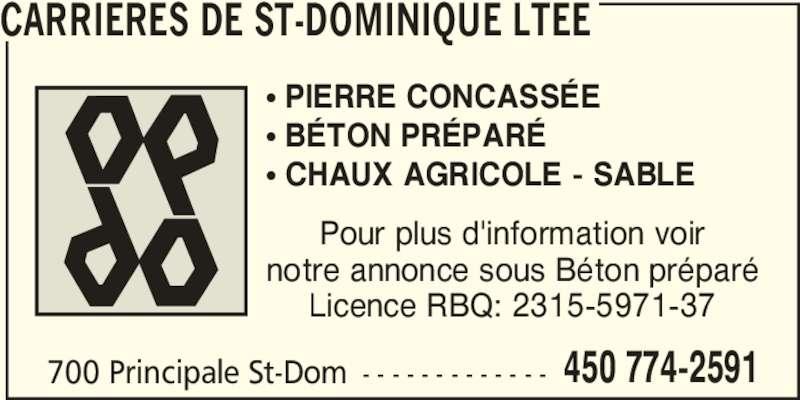 Les Carrières de St-Dominique Ltée (450-774-2591) - Annonce illustrée======= - 700 Principale St-Dom - - - - - - - - - - - - - 450 774-2591 CARRIERES DE ST-DOMINIQUE LTEE π PIERRE CONCASSÉE π BÉTON PRÉPARÉ π CHAUX AGRICOLE - SABLE Pour plus d'information voir notre annonce sous Béton préparé Licence RBQ: 2315-5971-37