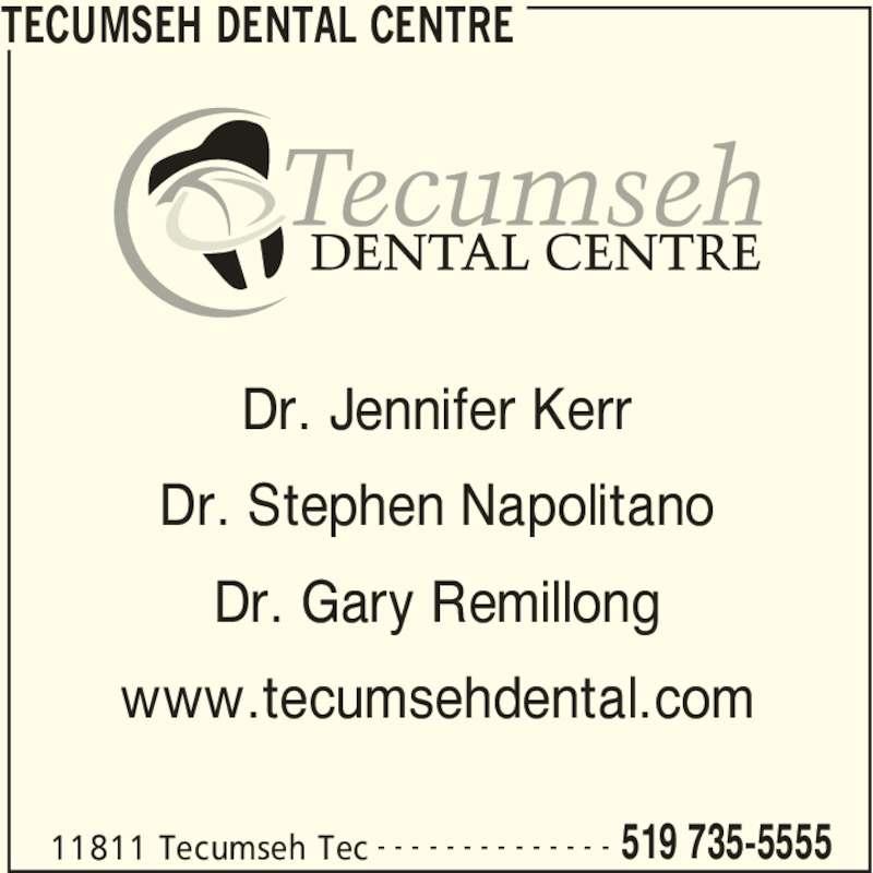 Tecumseh Dental Centre (519-735-5555) - Display Ad - 11811 Tecumseh Tec 519 735-5555- - - - - - - - - - - - - - Dr. Jennifer Kerr Dr. Stephen Napolitano Dr. Gary Remillong www.tecumsehdental.com TECUMSEH DENTAL CENTRE