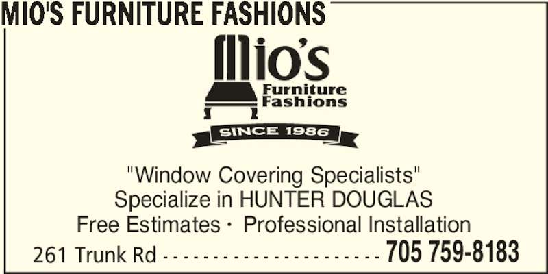 "Mio's Furniture Fashions (705-759-8183) - Display Ad - 705 759-8183 MIO'S FURNITURE FASHIONS ""Window Covering Specialists"" Specialize in HUNTER DOUGLAS Free Estimates •  Professional Installation 261 Trunk Rd - - - - - - - - - - - - - - - - - - - - - - 705 759-8183 MIO'S FURNITURE FASHIONS ""Window Covering Specialists"" Specialize in HUNTER DOUGLAS Free Estimates •  Professional Installation 261 Trunk Rd - - - - - - - - - - - - - - - - - - - - - -"