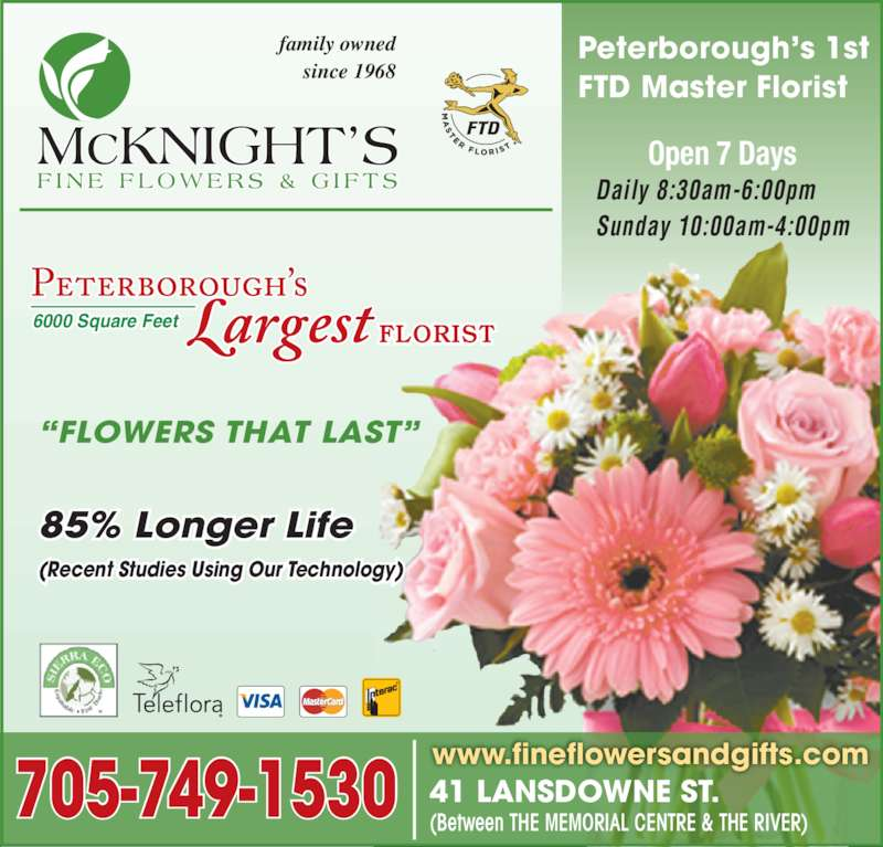 """McKnight's Flowers Plants Gifts (7057491530) - Display Ad - 6000 Square Feet  FLORIST 41 LANSDOWNE ST. (Between THE MEMORIAL CENTRE & THE RIVER) Peterborough's 1st  FTD Master Florist family owned since 1968 """"FLOWERS THAT LAST"""" 85% Longer Life (Recent Studies Using Our Technology) 705-749-1530 www.fineflowersandgifts.com Daily 8:30am-6:00pm Sunday 10:00am-4:00pm Open 7 Days"""