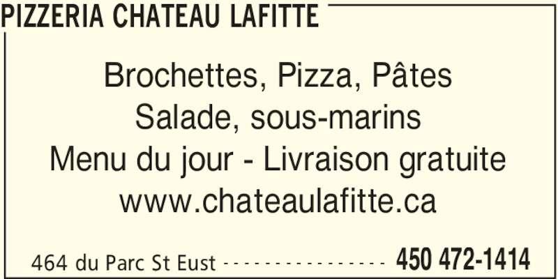 Pizzeria Château Lafitte (4504721414) - Annonce illustrée======= - PIZZERIA CHATEAU LAFITTE 464 du Parc St Eust 450 472-1414- - - - - - - - - - - - - - - - Brochettes, Pizza, Pâtes Salade, sous-marins Menu du jour - Livraison gratuite www.chateaulafitte.ca