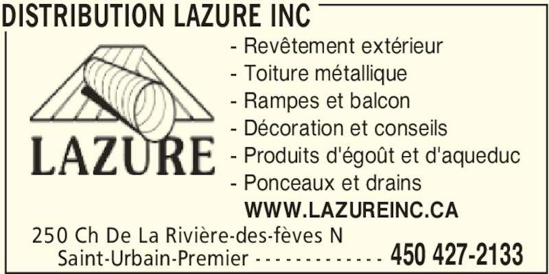 Distribution Lazure Inc (450-427-2133) - Annonce illustrée======= - DISTRIBUTION LAZURE INC 250 Ch De La Rivière-des-fèves N 450 427-2133Saint-Urbain-Premier - - - - - - - - - - - - - - Revêtement extérieur - Toiture métallique - Rampes et balcon - Décoration et conseils - Produits d'égoût et d'aqueduc - Ponceaux et drains - WWW.LAZUREINC.CA
